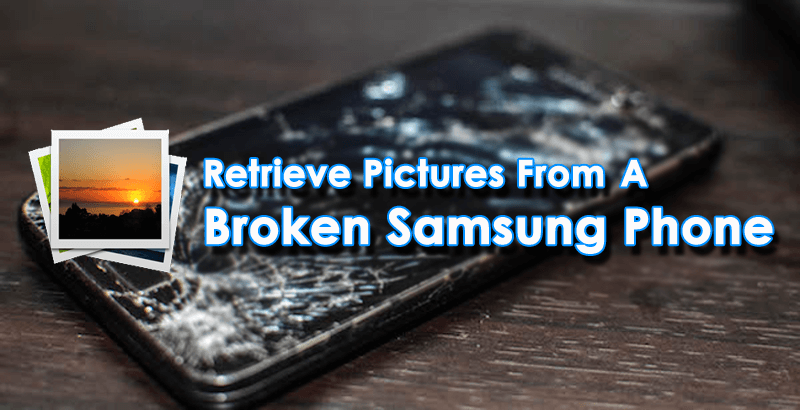 Retrieve Pictures From A Broken Samsung Phone